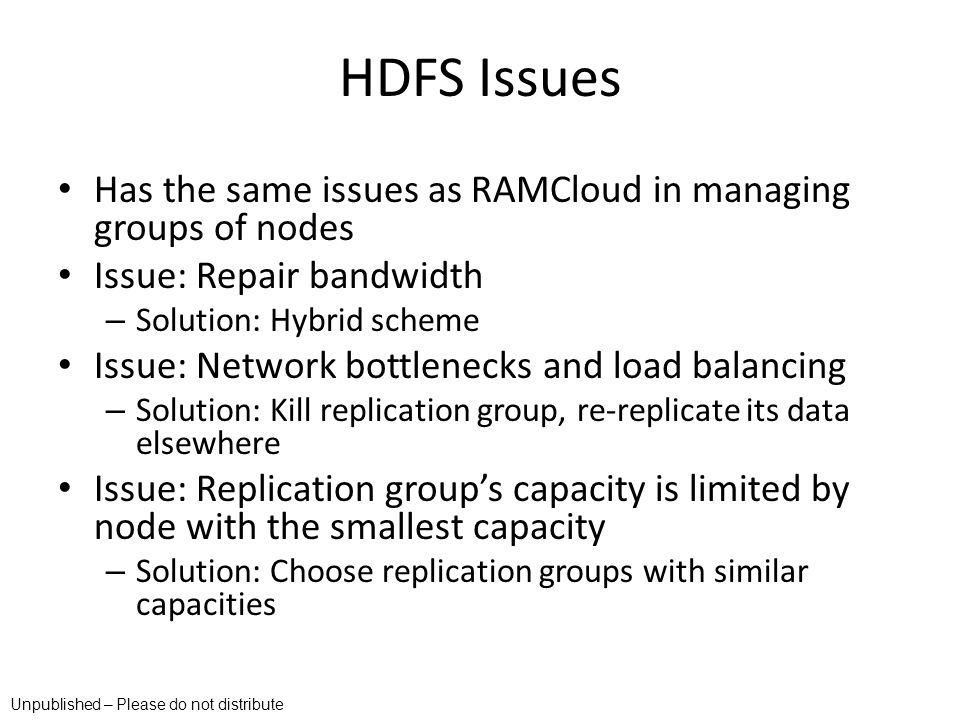 HDFS Issues Has the same issues as RAMCloud in managing groups of nodes. Issue: Repair bandwidth. Solution: Hybrid scheme.