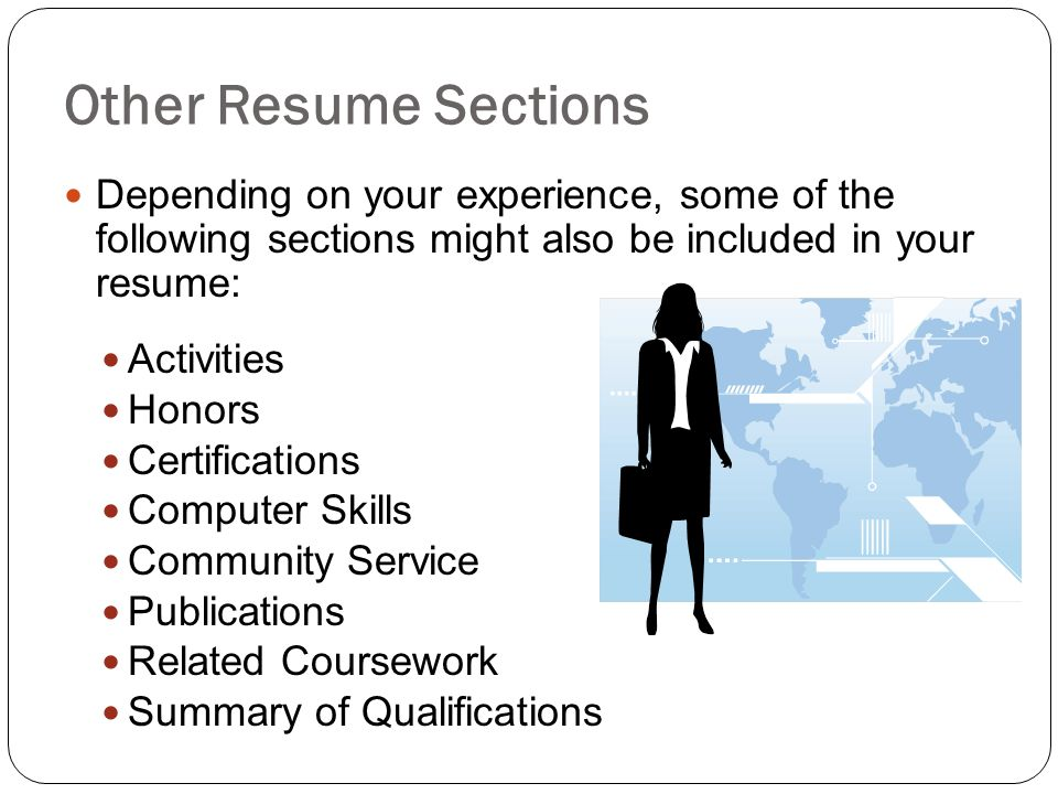Other Resume Sections Depending on your experience, some of the following sections might also be included in your resume: