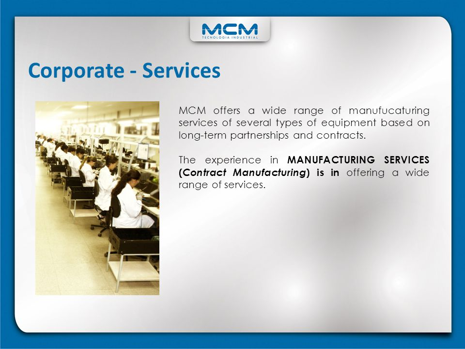 Corporate - Services MCM offers a wide range of manufucaturing services of several types of equipment based on long-term partnerships and contracts.