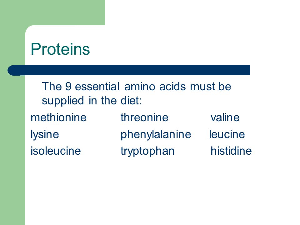 Proteins The 9 essential amino acids must be supplied in the diet: