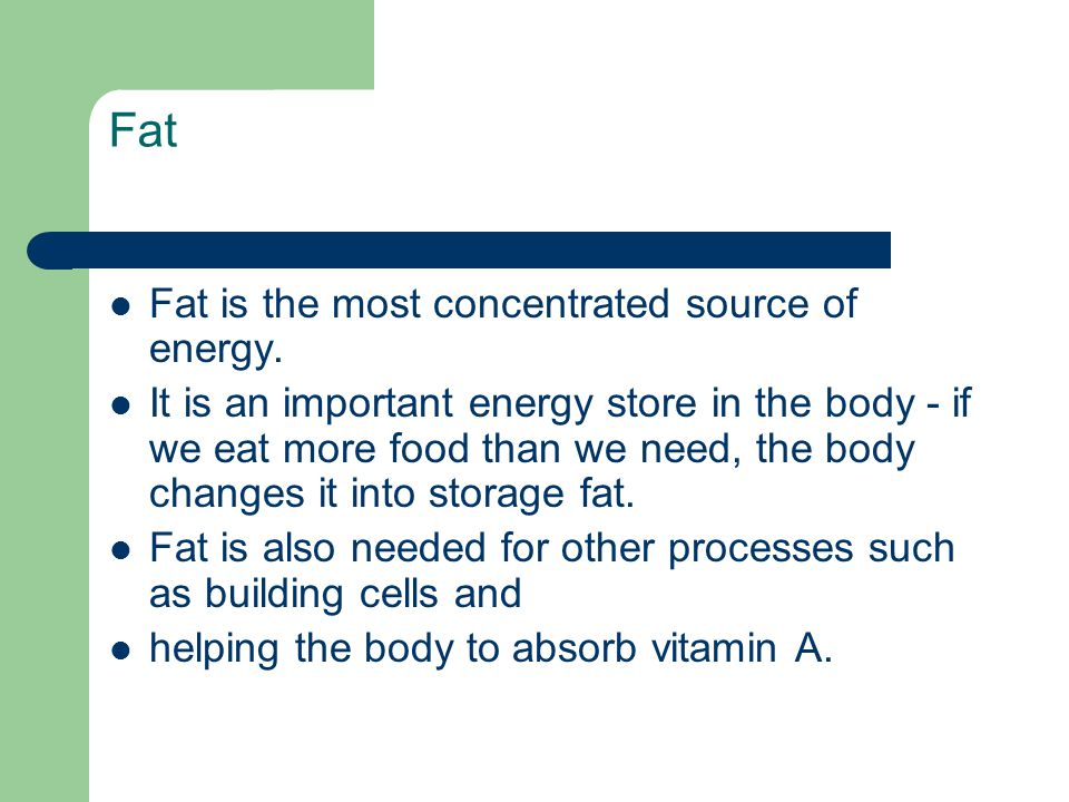 Fat Fat is the most concentrated source of energy.