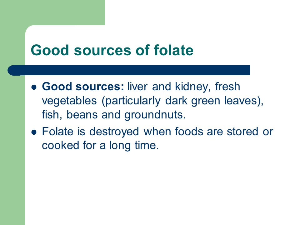 Good sources of folate Good sources: liver and kidney, fresh vegetables (particularly dark green leaves), fish, beans and groundnuts.