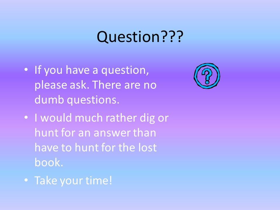Question If you have a question, please ask. There are no dumb questions.