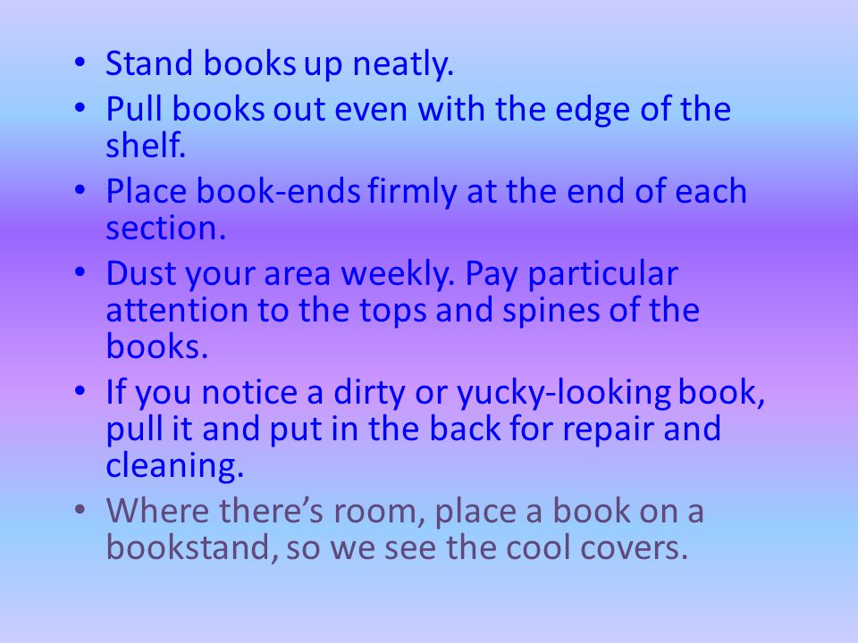 Stand books up neatly. Pull books out even with the edge of the shelf. Place book-ends firmly at the end of each section.