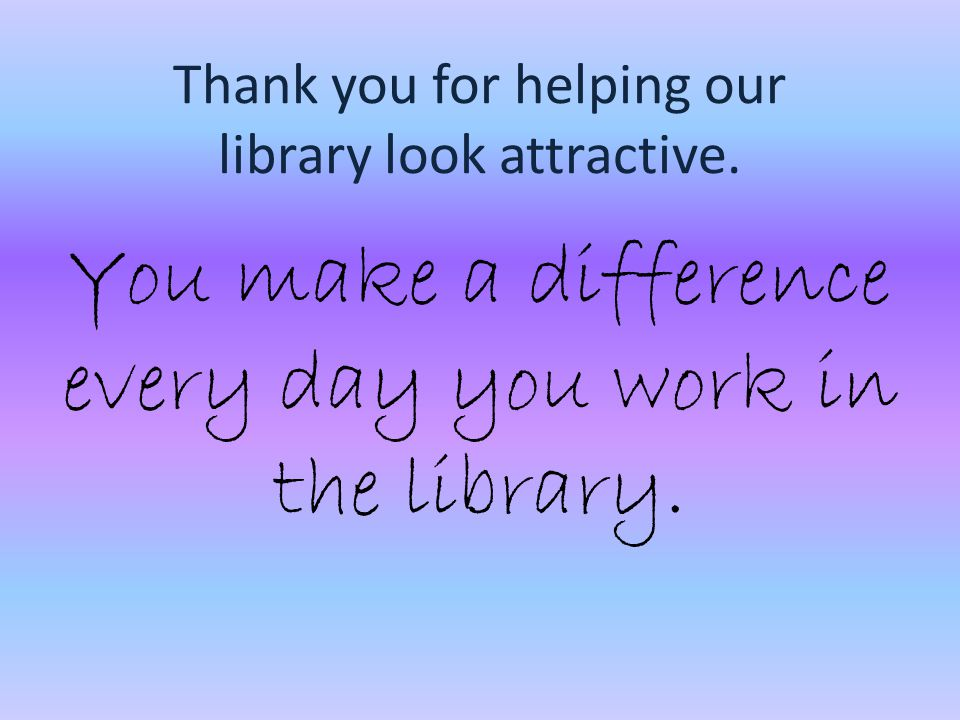 Thank you for helping our library look attractive.
