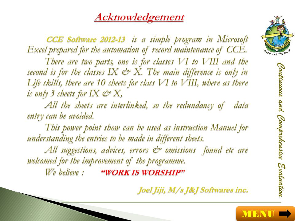 Acknowledgement CCE Software 2012-13 is a simple program in Microsoft Excel prepared for the automation of record maintenance of CCE.