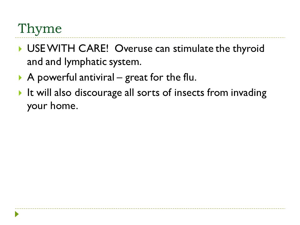 Thyme USE WITH CARE! Overuse can stimulate the thyroid and and lymphatic system. A powerful antiviral – great for the flu.