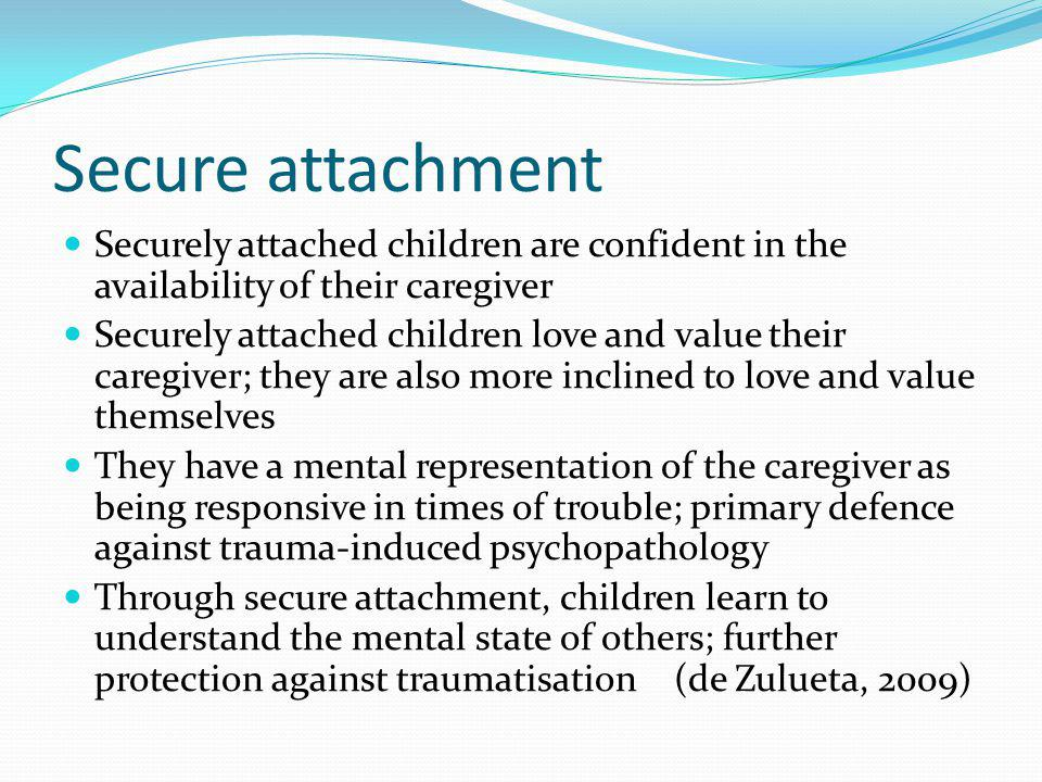 Secure attachment Securely attached children are confident in the availability of their caregiver.