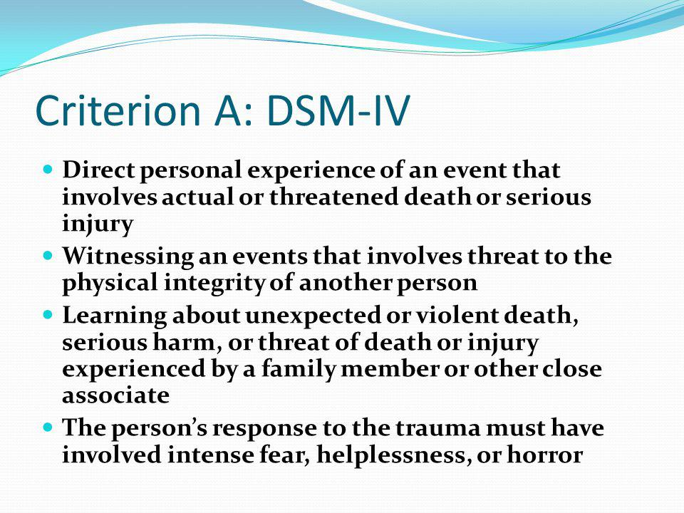 Criterion A: DSM-IV Direct personal experience of an event that involves actual or threatened death or serious injury.