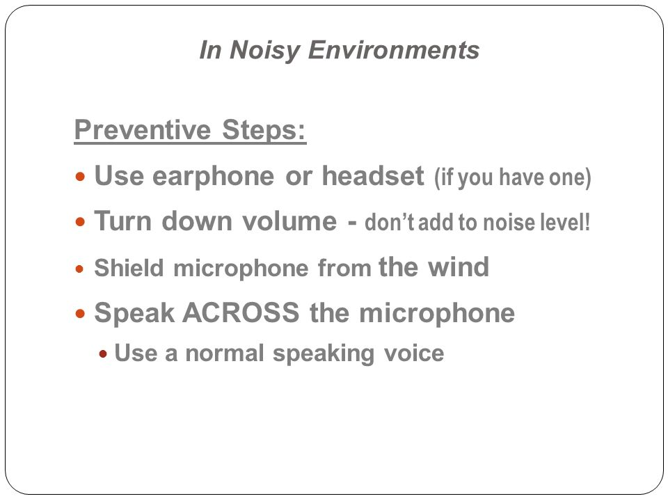 Use earphone or headset (if you have one)