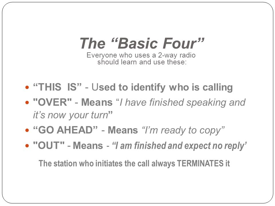 The Basic Four Everyone who uses a 2-way radio should learn and use these: