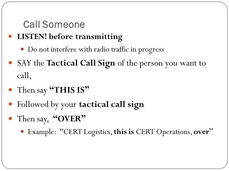 Call Someone LISTEN! before transmitting. Do not interfere with radio traffic in progress.
