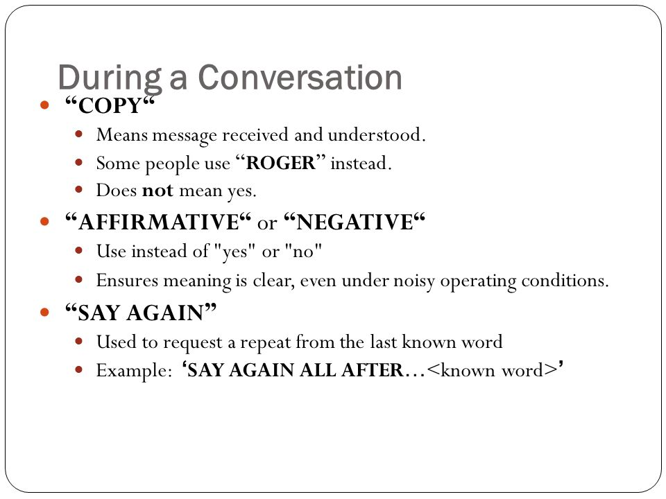 During a Conversation COPY AFFIRMATIVE or NEGATIVE SAY AGAIN