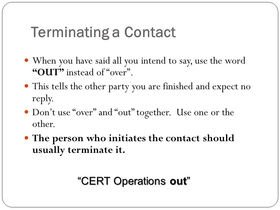 Terminating a Contact When you have said all you intend to say, use the word OUT instead of over .
