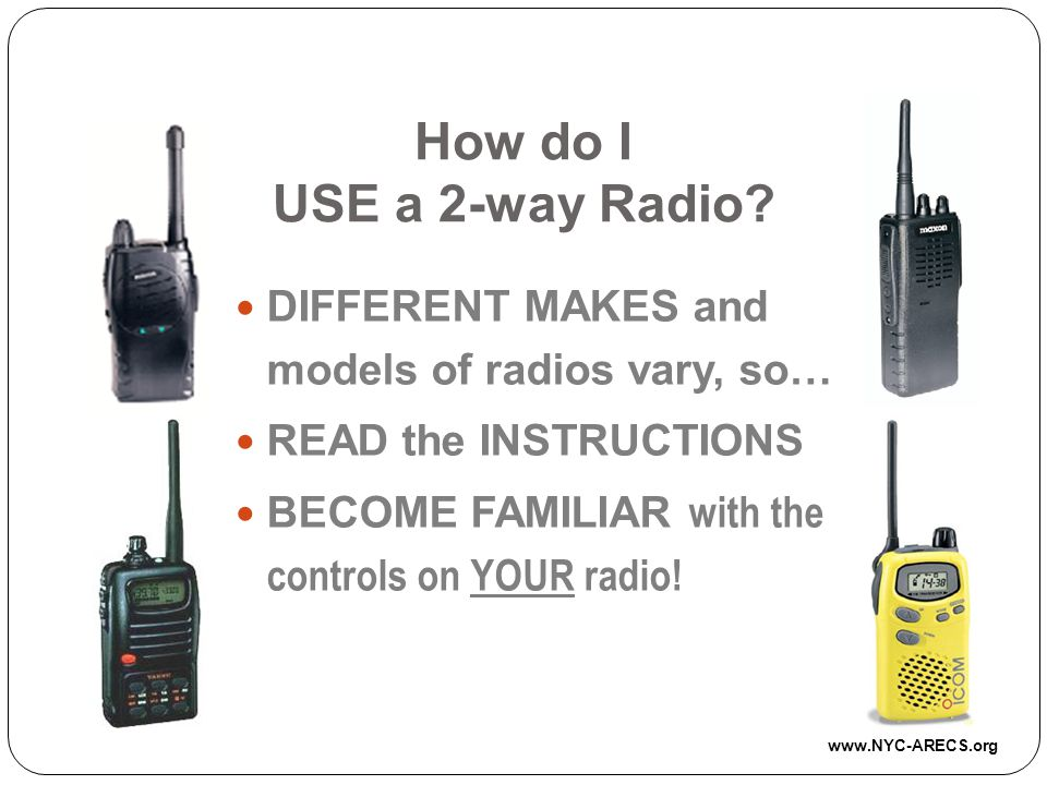 How do I USE a 2-way Radio DIFFERENT MAKES and models of radios vary, so… READ the INSTRUCTIONS.