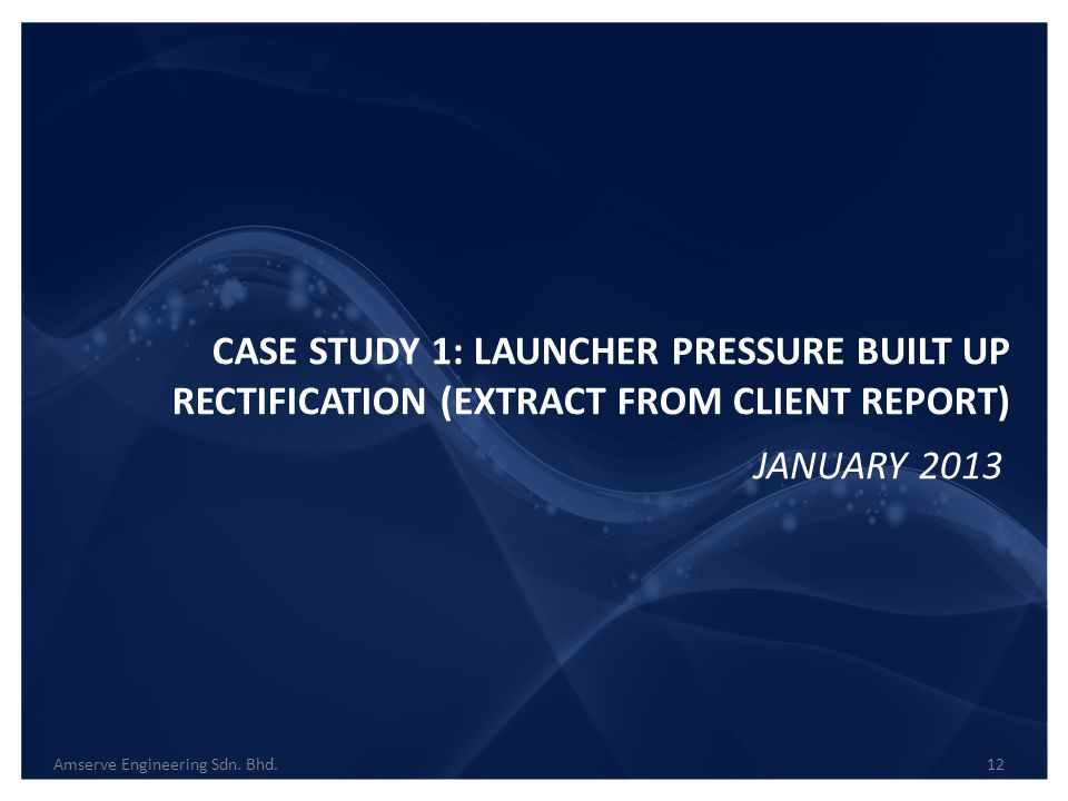 CASE STUDY 1: LAUNCHER PRESSURE BUILT UP RECTIFICATION (EXTRACT FROM CLIENT REPORT)
