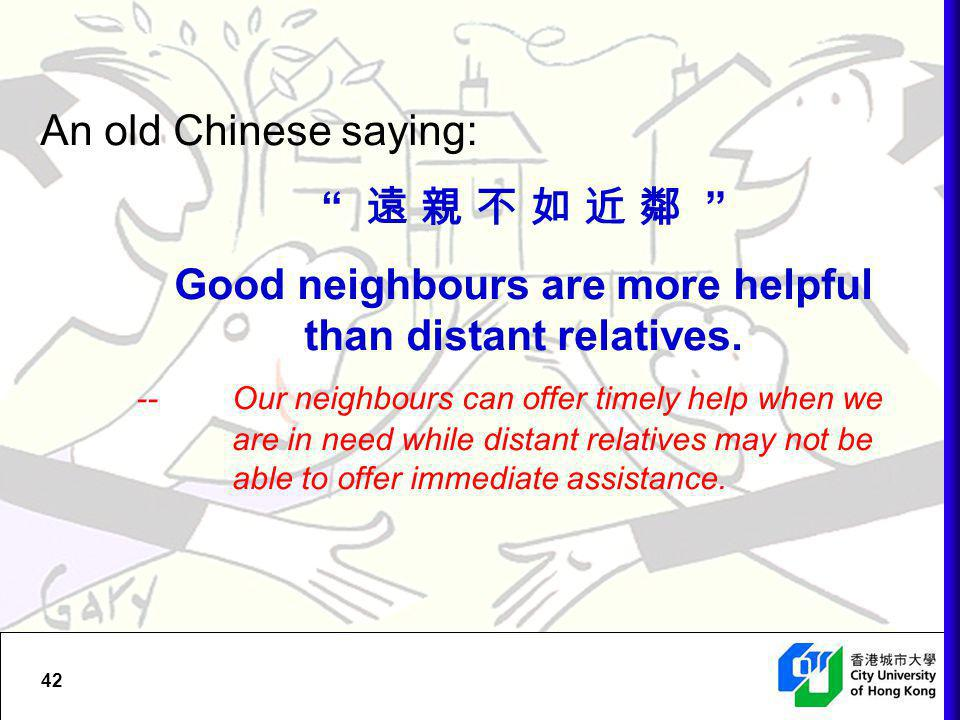 An old Chinese saying: 遠 親 不 如 近 鄰 Good neighbours are more helpful than distant relatives.