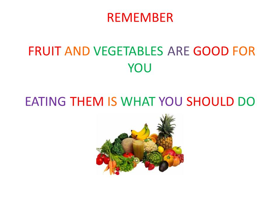 REMEMBER FRUIT AND VEGETABLES ARE GOOD FOR YOU EATING THEM IS WHAT YOU SHOULD DO