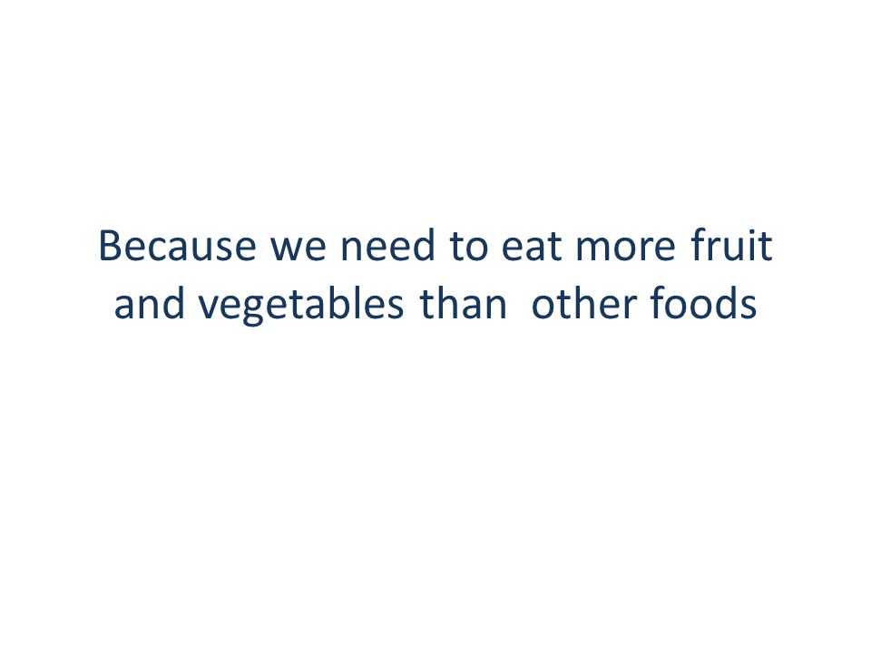 Because we need to eat more fruit and vegetables than other foods