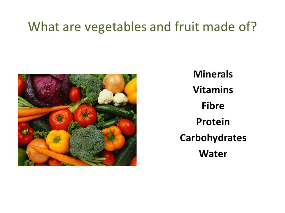 What are vegetables and fruit made of