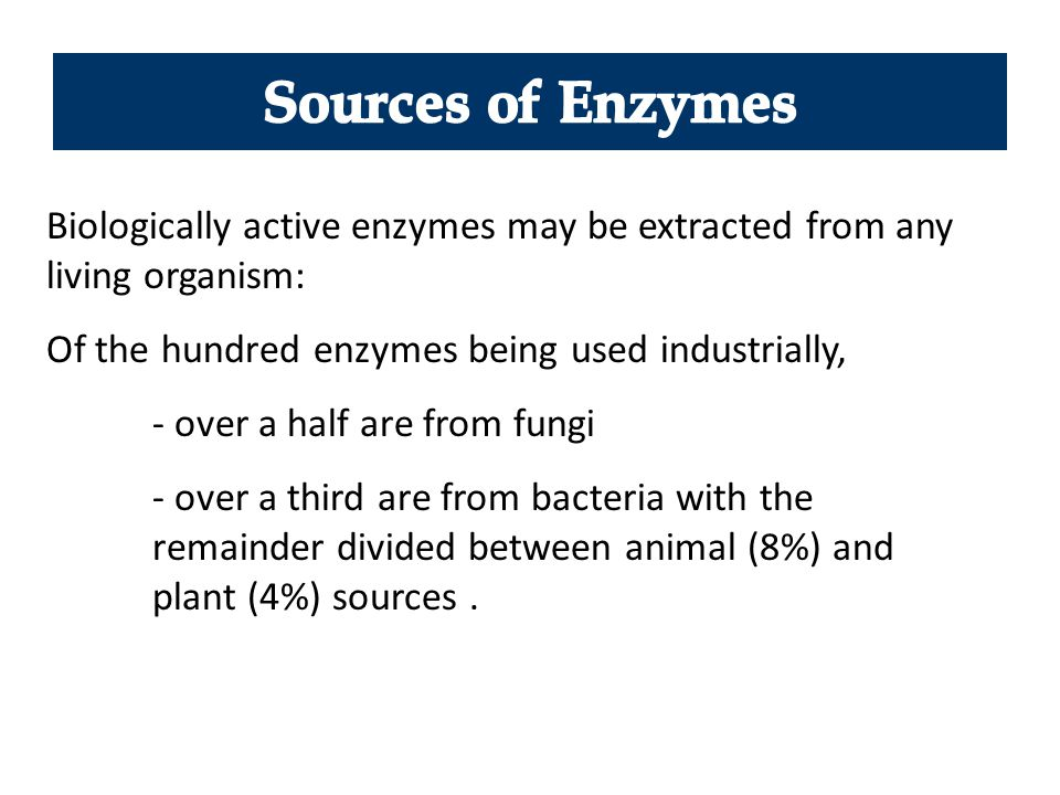 Sources of Enzymes Biologically active enzymes may be extracted from any living organism: Of the hundred enzymes being used industrially,