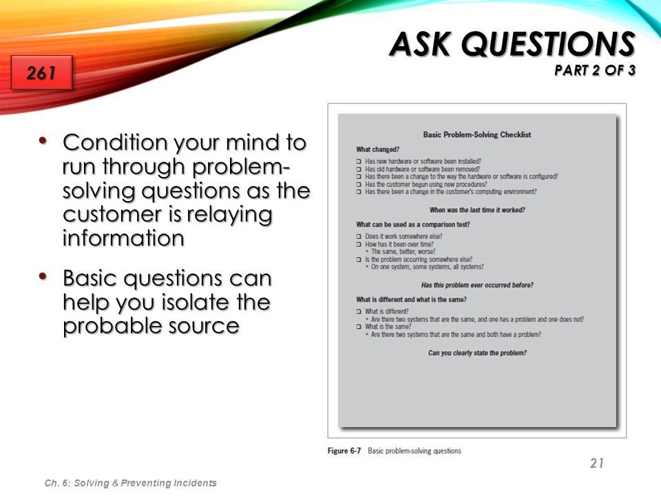 Ask Questions Part 2 of 3 261. Condition your mind to run through problem- solving questions as the customer is relaying information.
