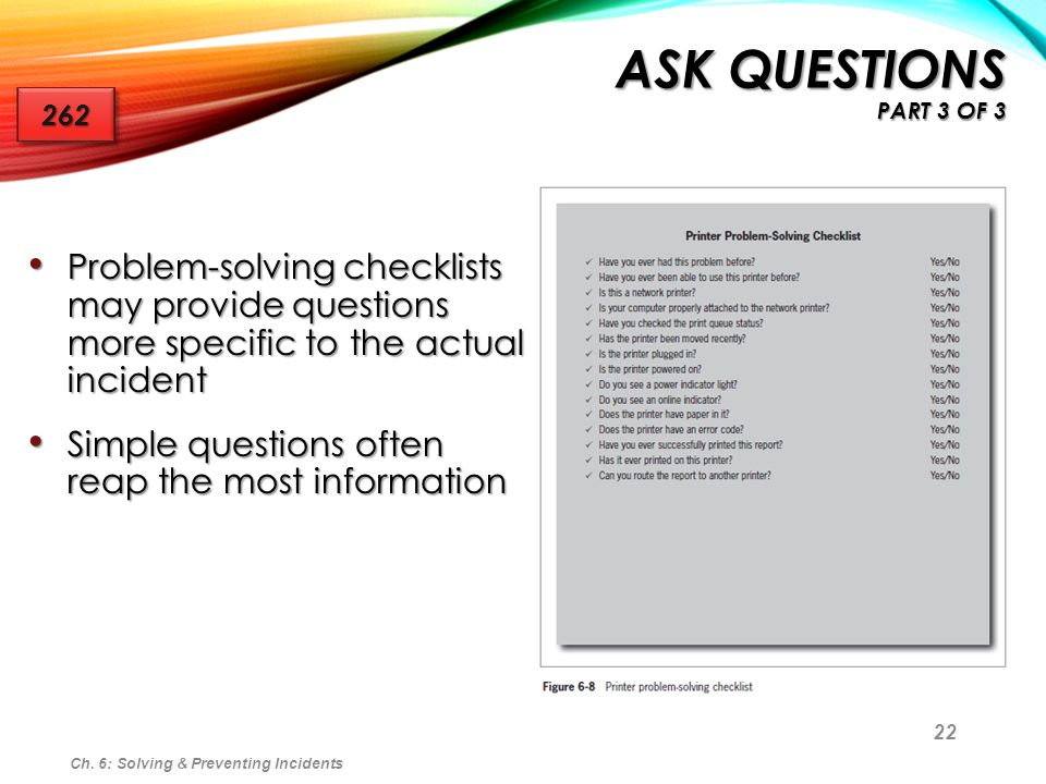 Ask Questions Part 3 of 3 262. Problem-solving checklists may provide questions more specific to the actual incident.