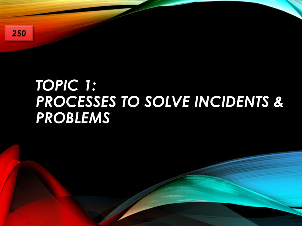 Topic 1: processes to solve incidents & problems