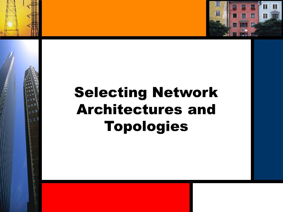 Selecting Network Architectures and Topologies