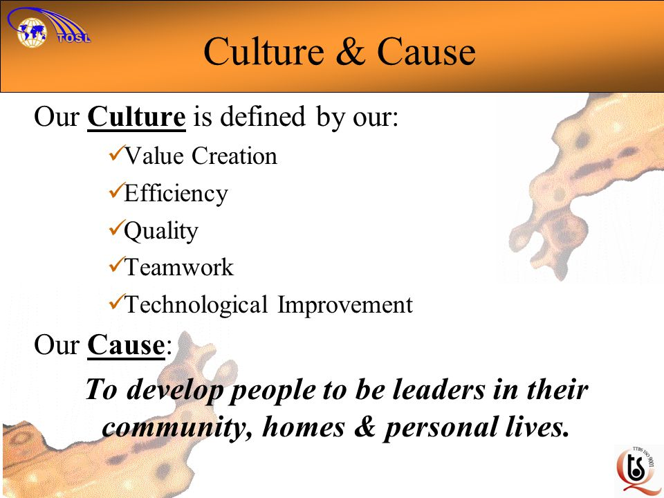 Culture & Cause Our Culture is defined by our: Value Creation. Efficiency. Quality. Teamwork. Technological Improvement.