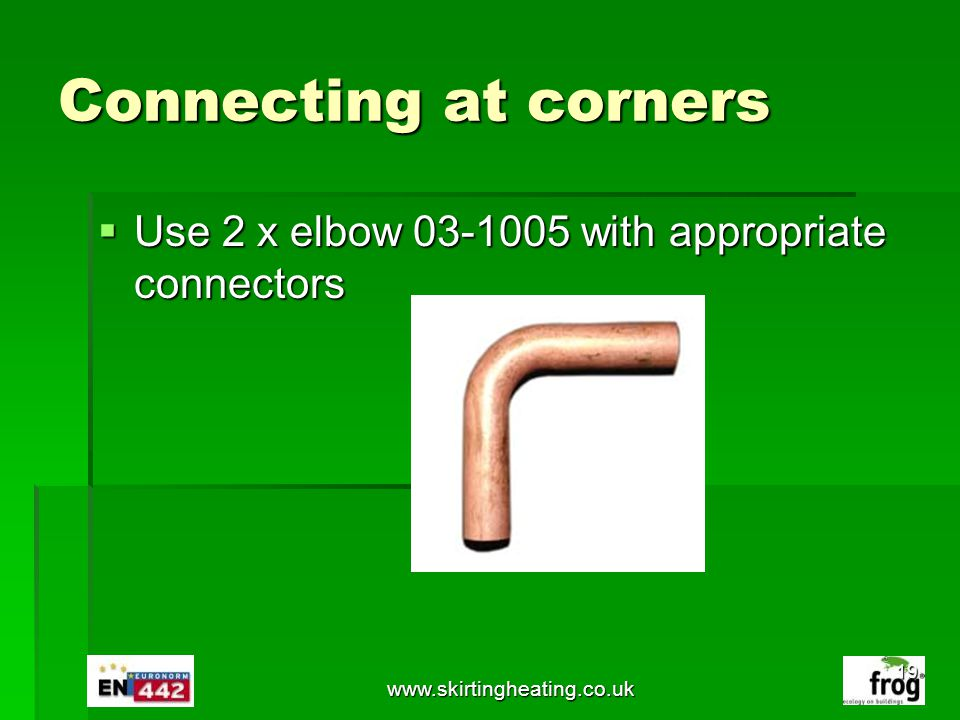 Connecting at corners Use 2 x elbow 03-1005 with appropriate connectors www.skirtingheating.co.uk