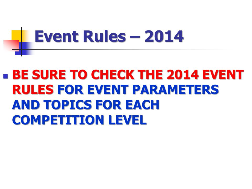 Event Rules – 2014 BE SURE TO CHECK THE 2014 EVENT RULES FOR EVENT PARAMETERS AND TOPICS FOR EACH COMPETITION LEVEL.