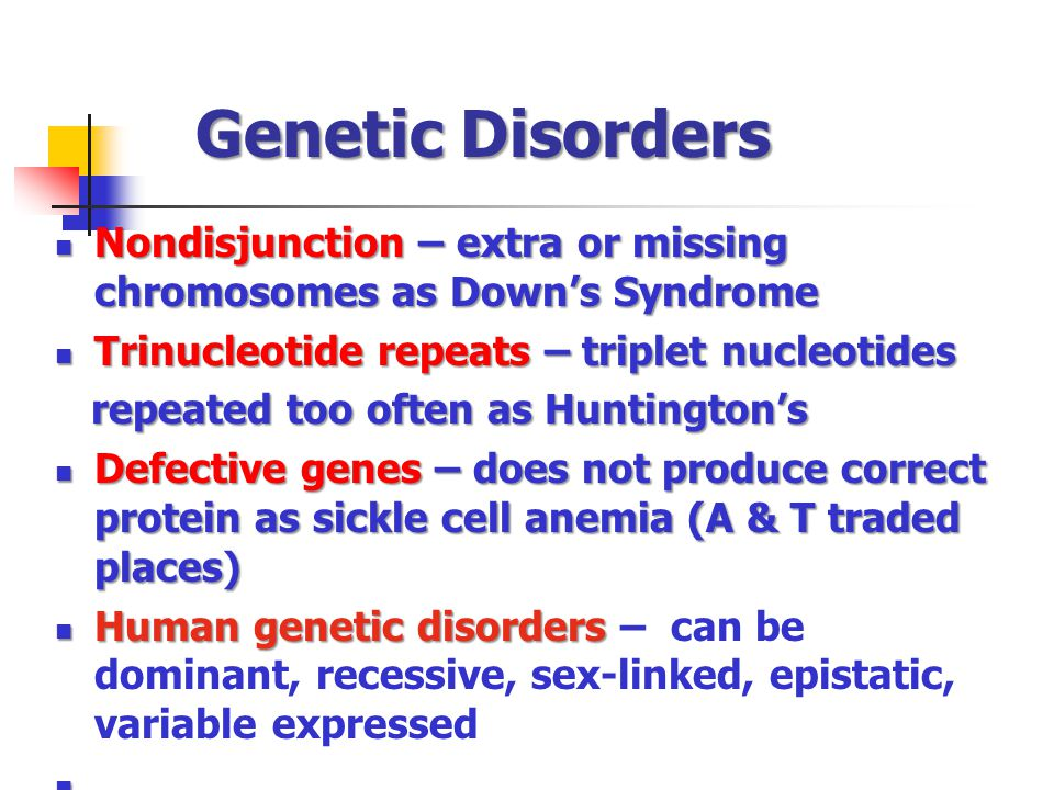 Genetic Disorders Nondisjunction – extra or missing chromosomes as Down's Syndrome. Trinucleotide repeats – triplet nucleotides.