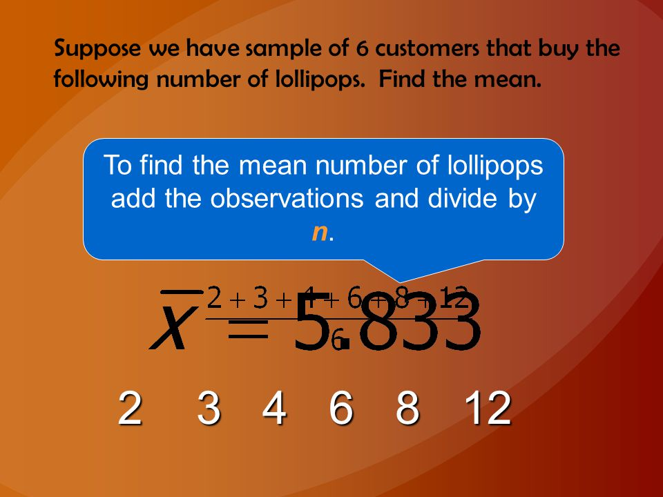 Suppose we have sample of 6 customers that buy the following number of lollipops. Find the mean.