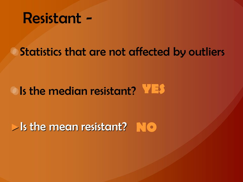 Resistant - YES NO Statistics that are not affected by outliers