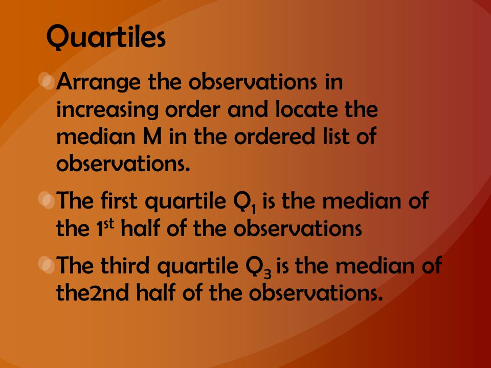 Quartiles Arrange the observations in increasing order and locate the median M in the ordered list of observations.