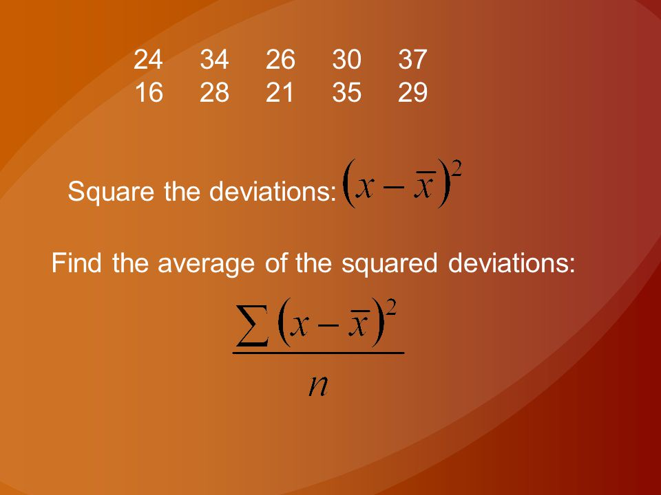 24 34 26 30 37 16 28 21 35 29 Square the deviations: Find the average of the squared deviations: