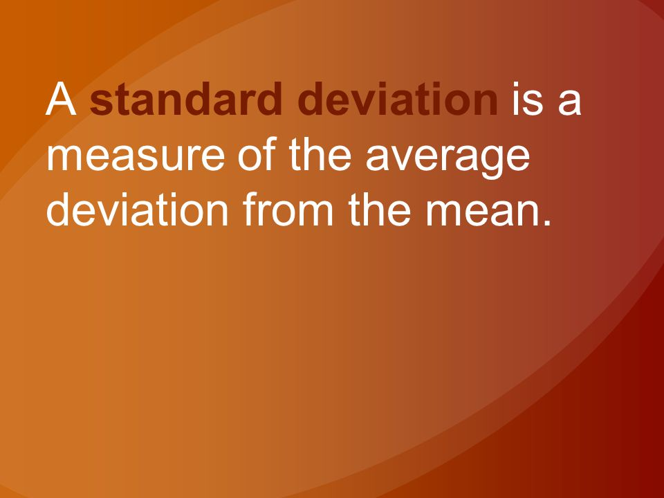 A standard deviation is a measure of the average deviation from the mean.