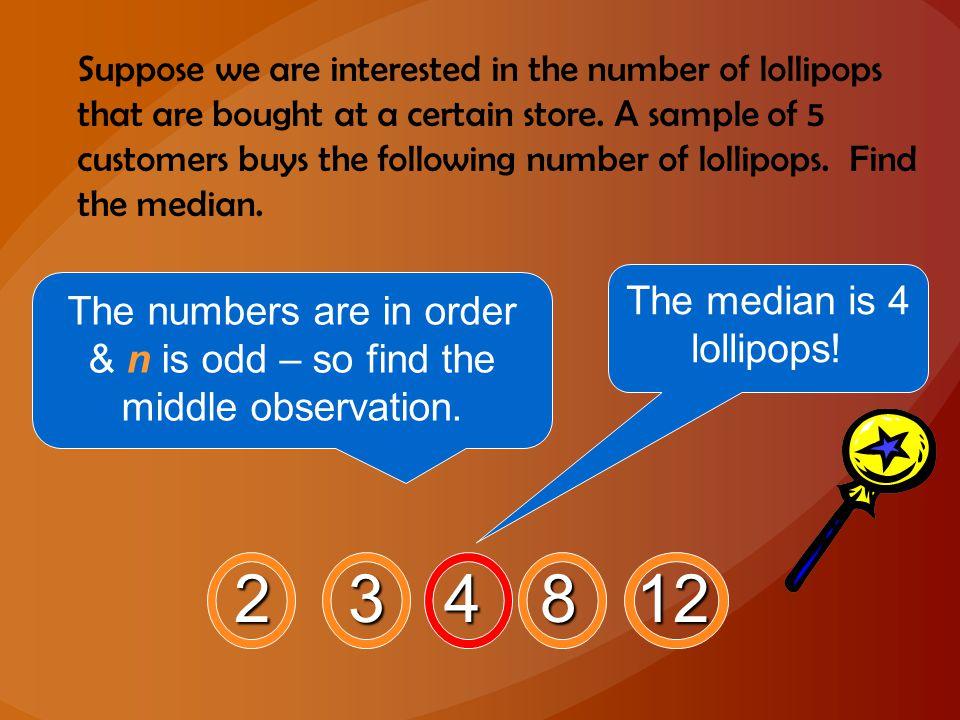 2 3 4 8 12 The median is 4 lollipops!