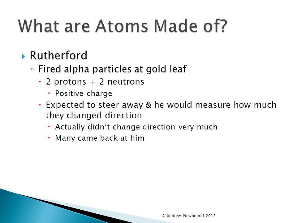 What are Atoms Made of Rutherford Fired alpha particles at gold leaf