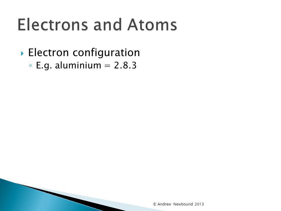 Electrons and Atoms Electron configuration E.g. aluminium = 2.8.3