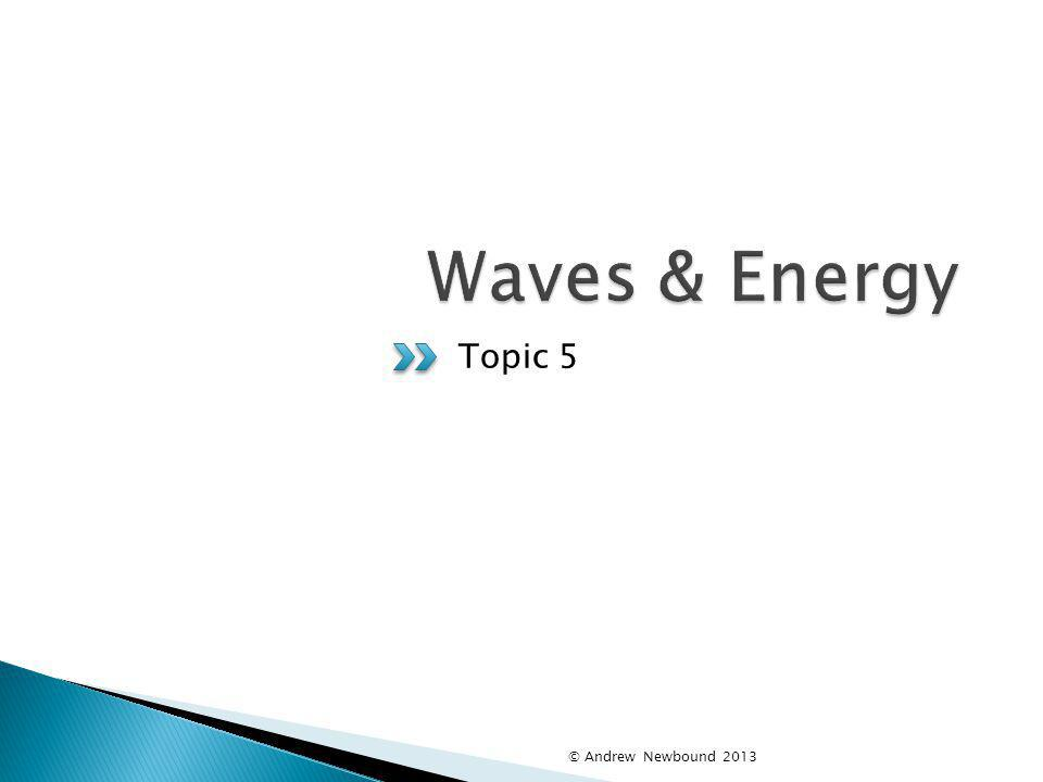 Waves & Energy Topic 5 © Andrew Newbound 2013