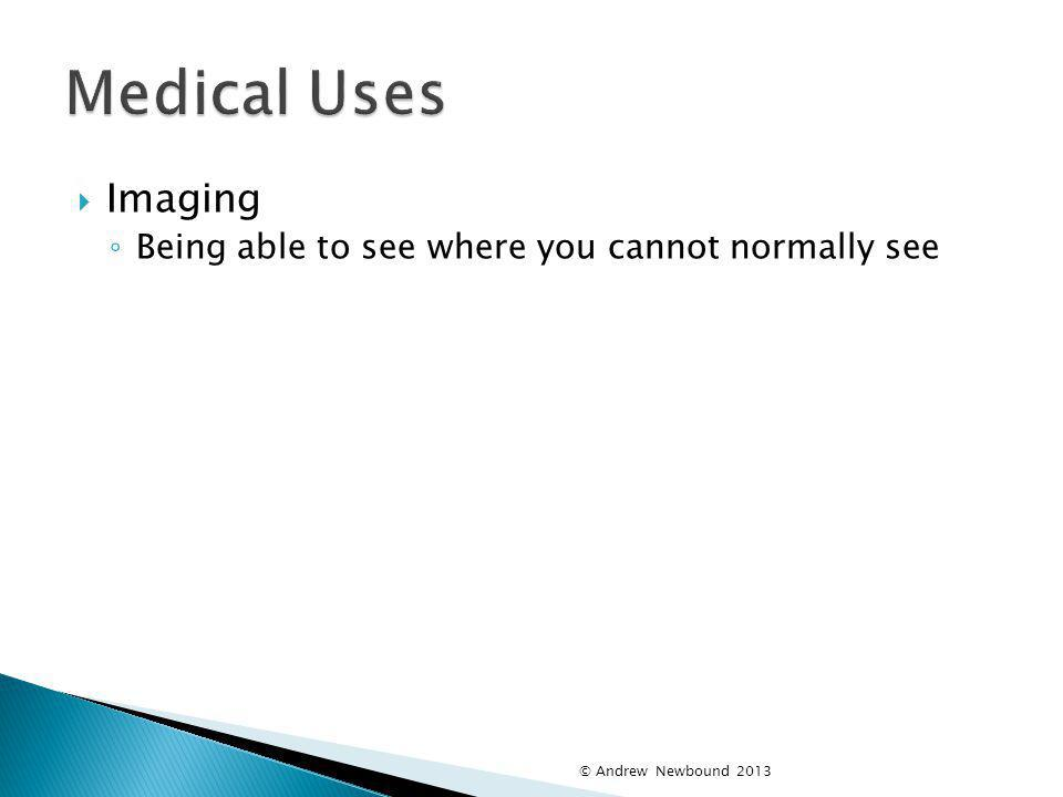 Medical Uses Imaging Being able to see where you cannot normally see