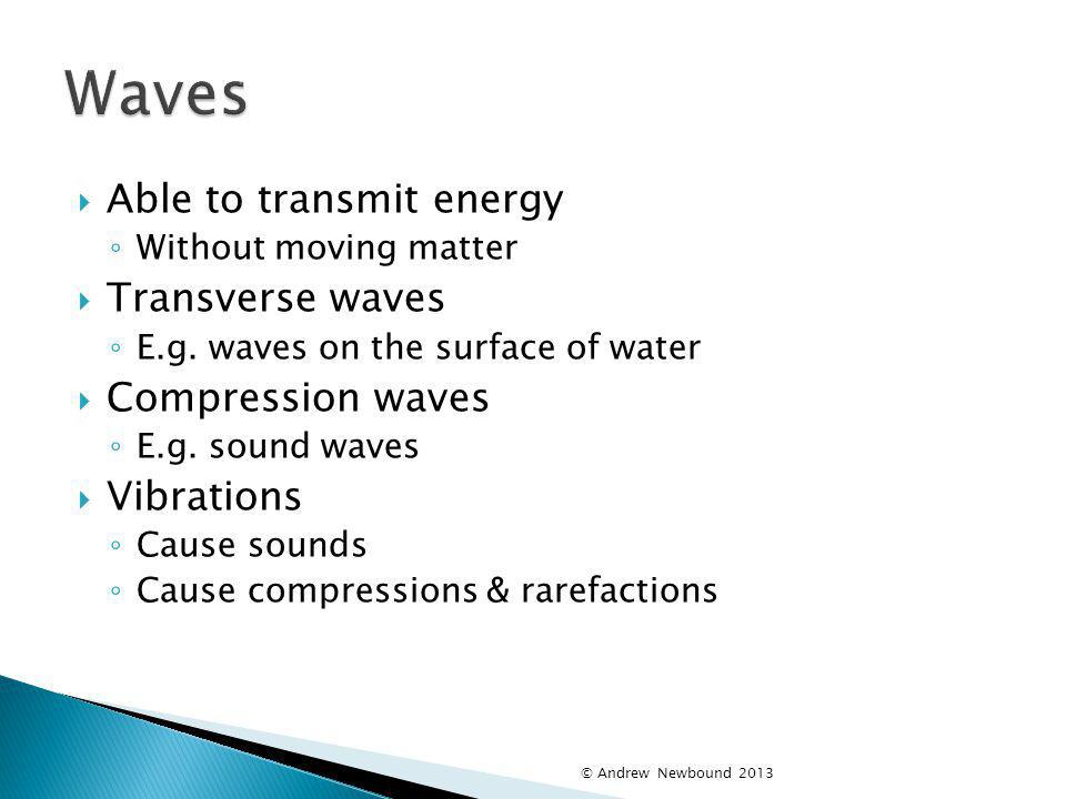 Waves Able to transmit energy Transverse waves Compression waves