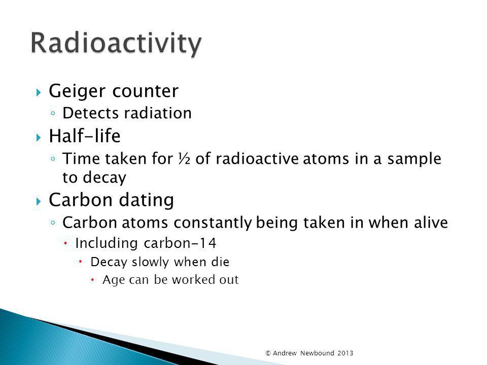 Radioactivity Geiger counter Half-life Carbon dating Detects radiation