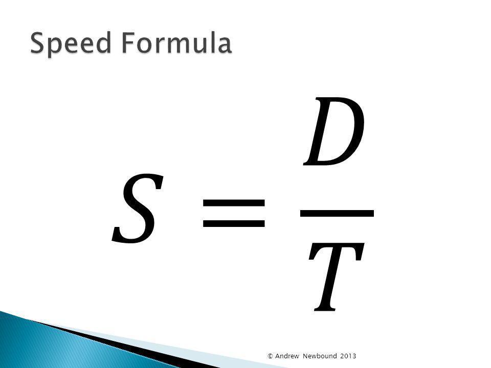 Speed Formula 𝑆= 𝐷 𝑇 © Andrew Newbound 2013