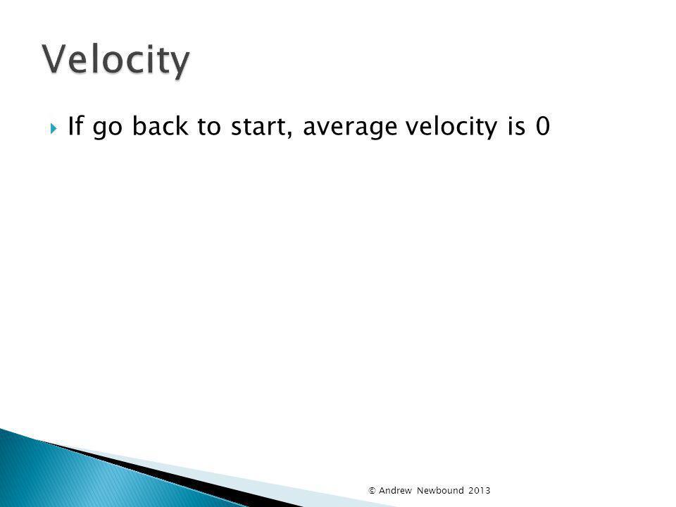 Velocity If go back to start, average velocity is 0
