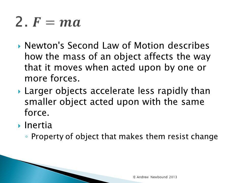 2. 𝑭=𝒎𝒂 Newton s Second Law of Motion describes how the mass of an object affects the way that it moves when acted upon by one or more forces.