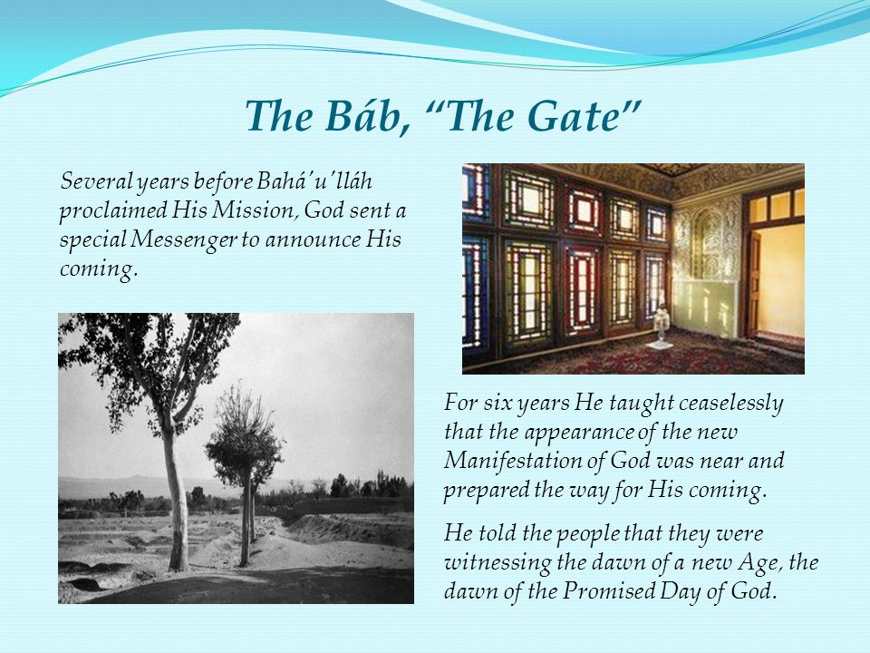The Báb, The Gate Several years before Bahá u lláh proclaimed His Mission, God sent a special Messenger to announce His coming.