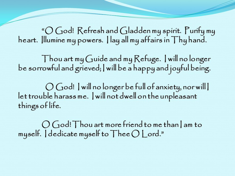 O God. Refresh and Gladden my spirit. Purify my heart